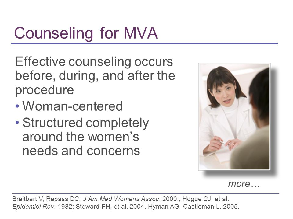 Counseling for MVA Effective counseling occurs before, during, and after the procedure Woman-centered Structured completely around the women's needs and concerns more… Breitbart V, Repass DC.