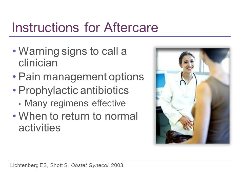 Instructions for Aftercare Warning signs to call a clinician Pain management options Prophylactic antibiotics ▪ Many regimens effective When to return to normal activities Lichtenberg ES, Shott S.