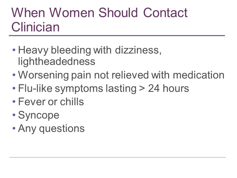When Women Should Contact Clinician Heavy bleeding with dizziness, lightheadedness Worsening pain not relieved with medication Flu-like symptoms lasti