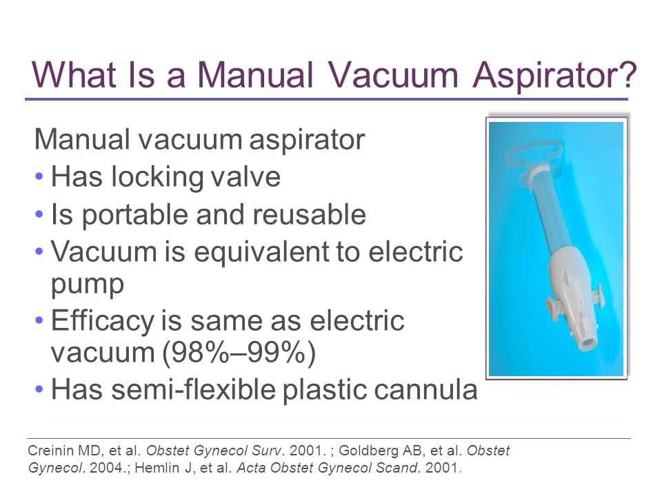 What Is a Manual Vacuum Aspirator? Creinin MD, et al. Obstet Gynecol Surv. 2001. ; Goldberg AB, et al. Obstet Gynecol. 2004.; Hemlin J, et al. Acta Ob