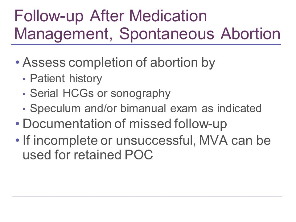 Follow-up After Medication Management, Spontaneous Abortion Assess completion of abortion by ▪ Patient history ▪ Serial HCGs or sonography ▪ Speculum and/or bimanual exam as indicated Documentation of missed follow-up If incomplete or unsuccessful, MVA can be used for retained POC