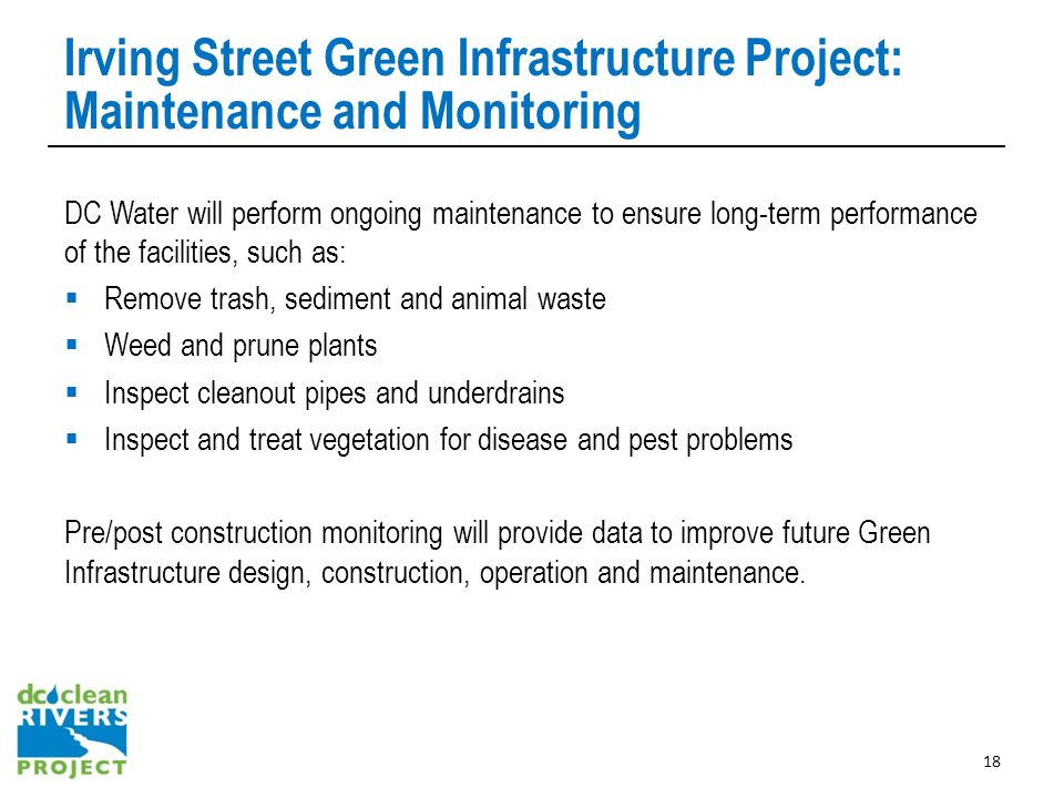 Irving Street Green Infrastructure Project: Maintenance and Monitoring DC Water will perform ongoing maintenance to ensure long-term performance of the facilities, such as:  Remove trash, sediment and animal waste  Weed and prune plants  Inspect cleanout pipes and underdrains  Inspect and treat vegetation for disease and pest problems Pre/post construction monitoring will provide data to improve future Green Infrastructure design, construction, operation and maintenance.