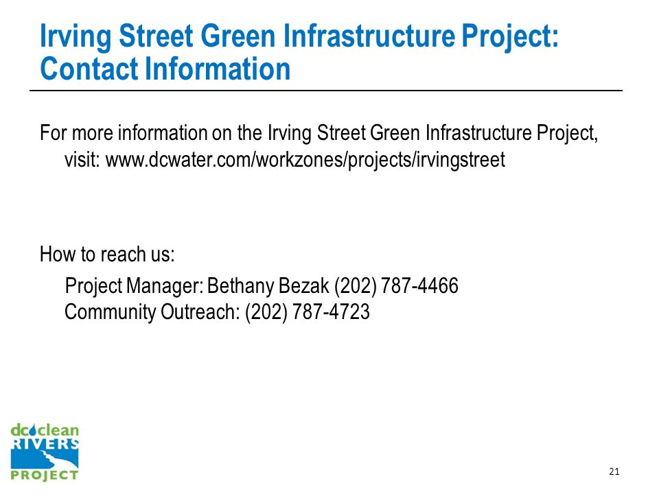Irving Street Green Infrastructure Project: Contact Information For more information on the Irving Street Green Infrastructure Project, visit: www.dcwater.com/workzones/projects/irvingstreet How to reach us: Project Manager: Bethany Bezak (202) 787-4466 Community Outreach: (202) 787-4723 21