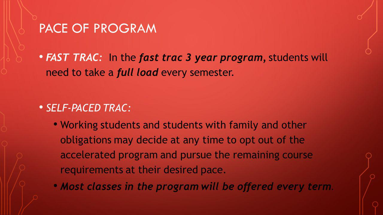PACE OF PROGRAM FAST TRAC: In the fast trac 3 year program, students will need to take a full load every semester. SELF-PACED TRAC: Working students a