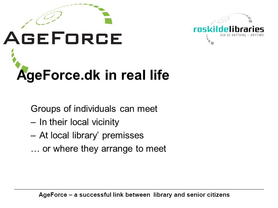 AgeForce – a successful link between library and senior citizens AgeForce.dk in real life Groups of individuals can meet –In their local vicinity –At local library' premisses … or where they arrange to meet