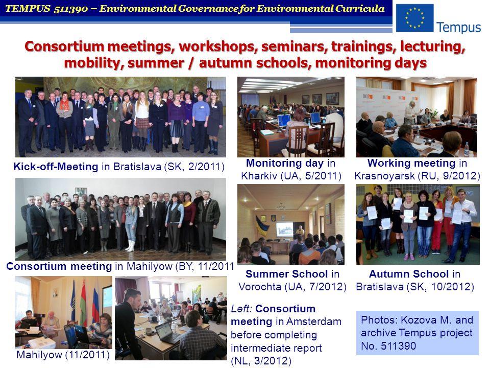 TEMPUS 511390 – Environmental Governance for Environmental Curricula Kick-off-Meeting in Bratislava (SK, 2/2011) Monitoring day in Kharkiv (UA, 5/2011) Working meeting in Krasnoyarsk (RU, 9/2012) Autumn School in Bratislava (SK, 10/2012) Mahilyow (11/2011) Summer School in Vorochta (UA, 7/2012) Consortium meeting in Mahilyow (BY, 11/2011 Left: Consortium meeting in Amsterdam before completing intermediate report (NL, 3/2012) Photos: Kozova M.