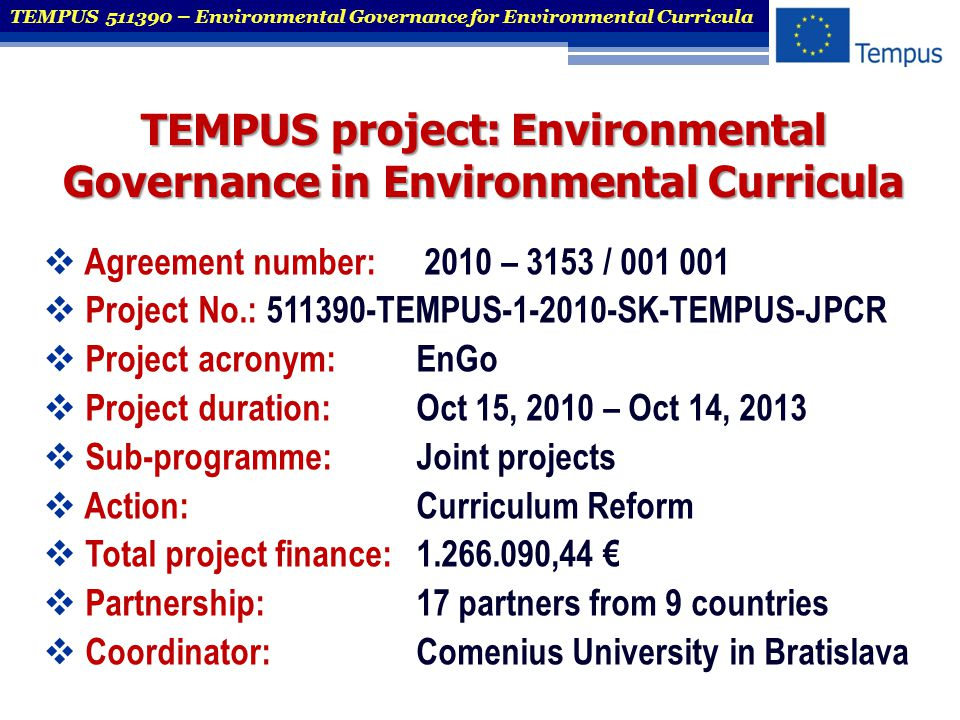 Co-ordinator: Comenius University in Bratislava, Slovakia Co-ordinator: Comenius University in Bratislava, Slovakia with its 13 faculties and several specialised centres is the largest university in Slovakia TEMPUS 511390 – Environmental Governance for Environmental Curricula Comenius University in Bratislava, established in 1919 Austria Poland Hungary Ukraine Czech Republic Slovak Republic