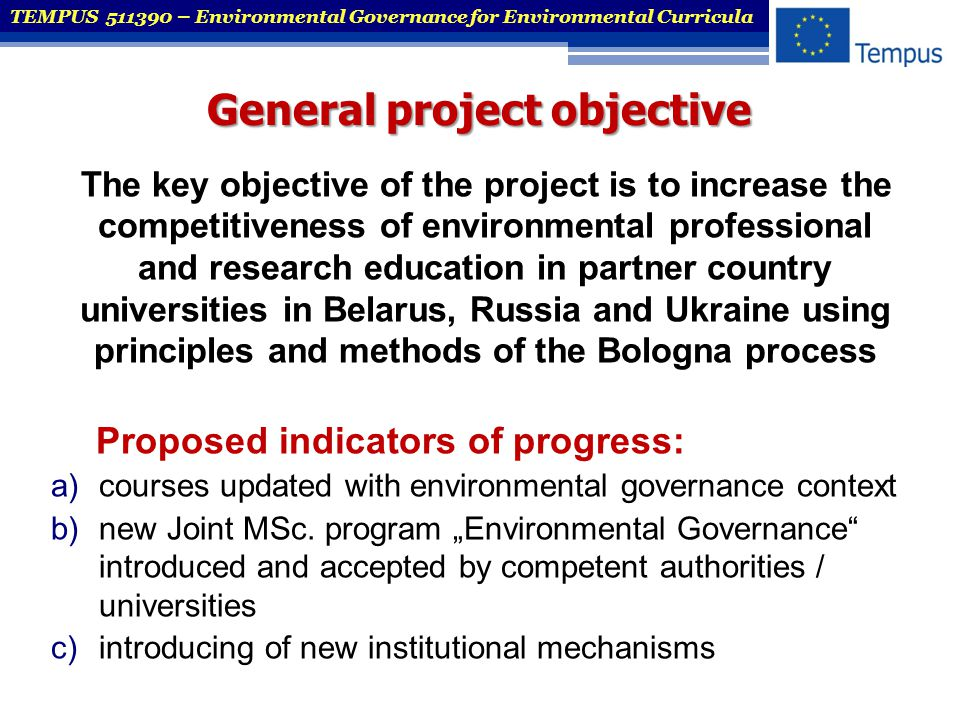 Specific project objectives  To revise and upgrade curricula of three major areas of environmental education in partner countries (PC) universities in Belarus, Russia and Ukraine (environmental policy, management and science)  To transfer the best Bologna practices from EU to PC universities and advocating Bologna principles in Belarus  To build capacity for pro-active, innovative and competitive universities, including the development of an interactive platform for educators and employers, exchange teachers and teaching expertise  To channel the transfer of EU best practice to PC universities and to strengthen professional networks TEMPUS 511390 – Environmental Governance for Environmental Curricula
