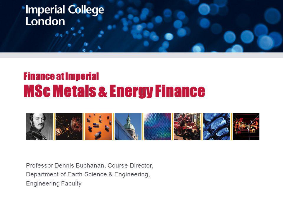 Finance at Imperial MSc Metals & Energy Finance Professor Dennis Buchanan, Course Director, Department of Earth Science & Engineering, Engineering Fac