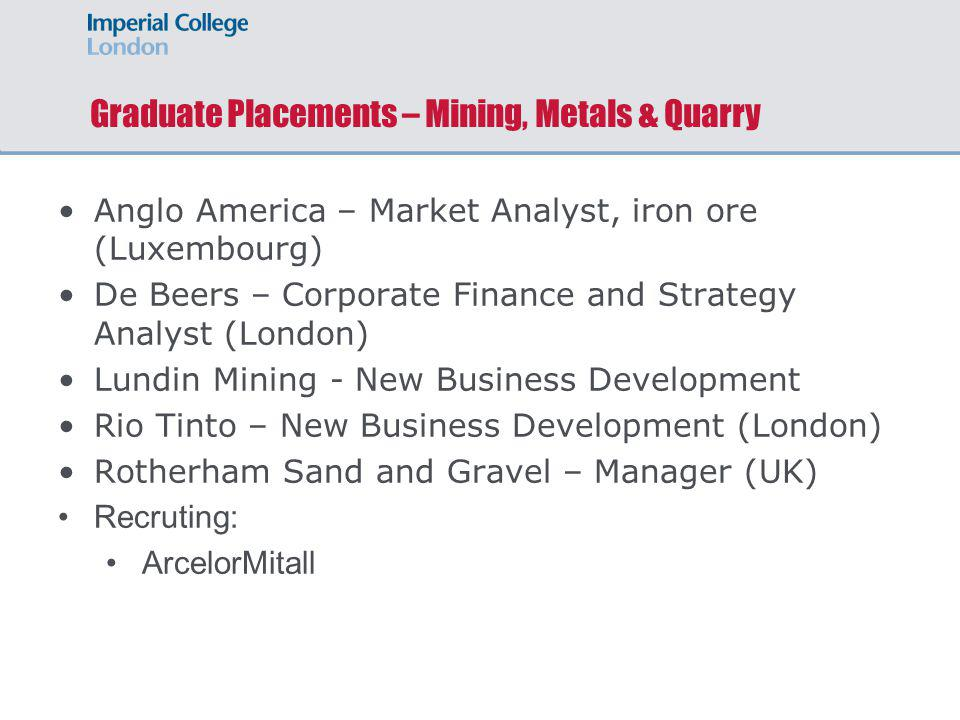 Graduate Placements – Mining, Metals & Quarry Anglo America – Market Analyst, iron ore (Luxembourg) De Beers – Corporate Finance and Strategy Analyst