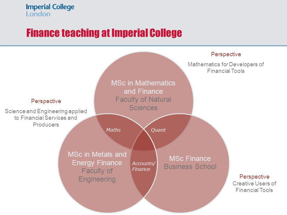 Finance teaching at Imperial College MSc in Mathematics and Finance Faculty of Natural Sciences MSc Finance Business School MSc in Metals and Energy F