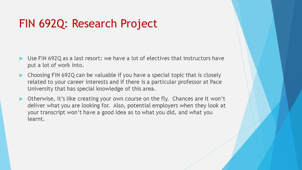 FIN 692Q: Research Project  Use FIN 692Q as a last resort; we have a lot of electives that instructors have put a lot of work into.  Choosing FIN 69