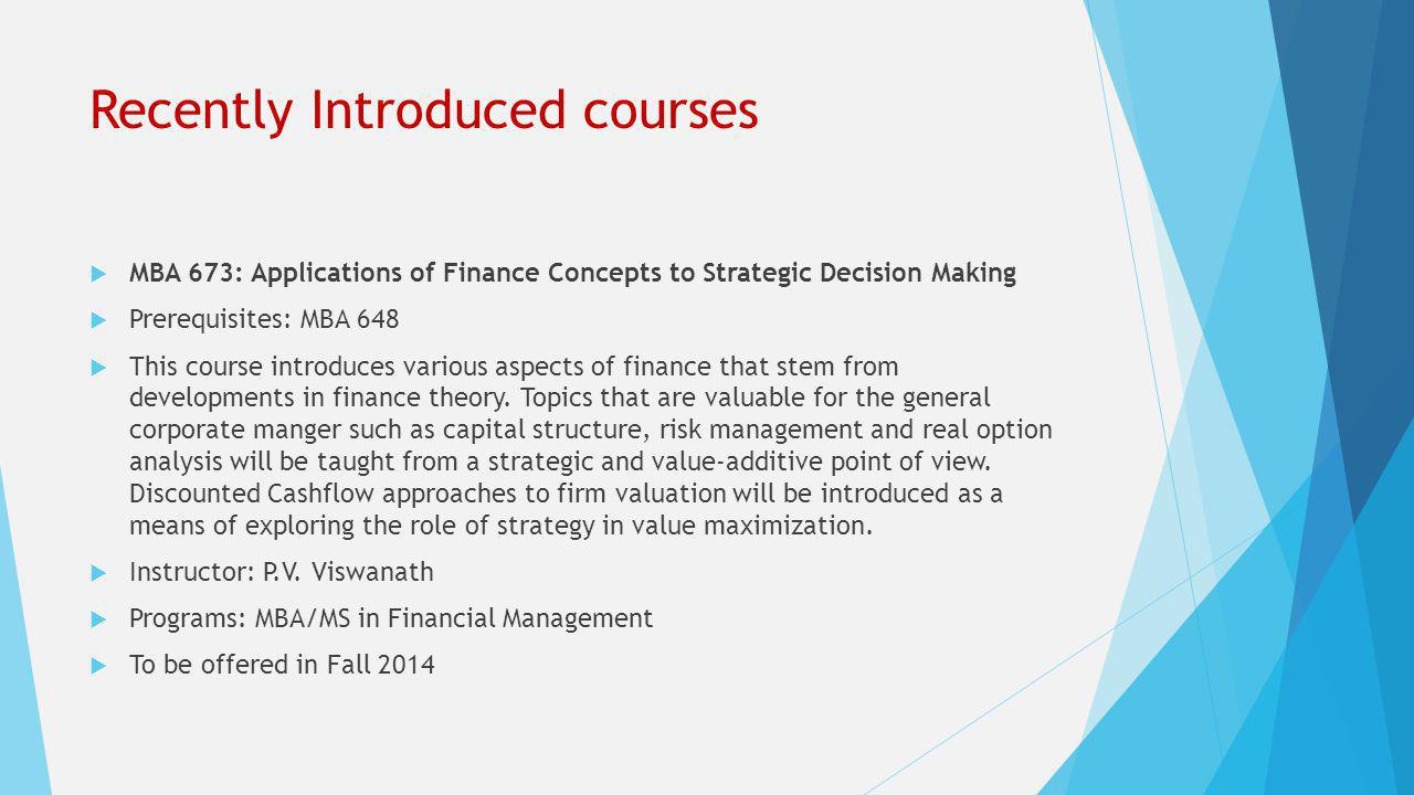 Recently Introduced courses  MBA 673: Applications of Finance Concepts to Strategic Decision Making  Prerequisites: MBA 648  This course introduces various aspects of finance that stem from developments in finance theory.