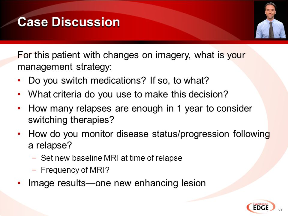 For this patient with changes on imagery, what is your management strategy: Do you switch medications.