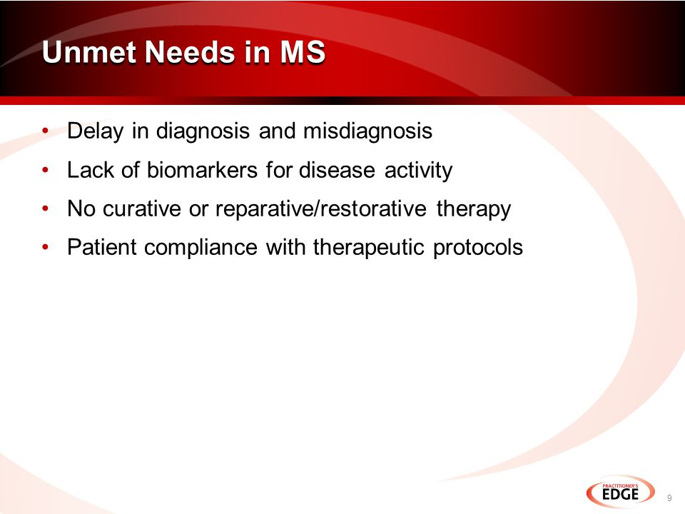 Delay in diagnosis and misdiagnosis Lack of biomarkers for disease activity No curative or reparative/restorative therapy Patient compliance with therapeutic protocols Unmet Needs in MS 9