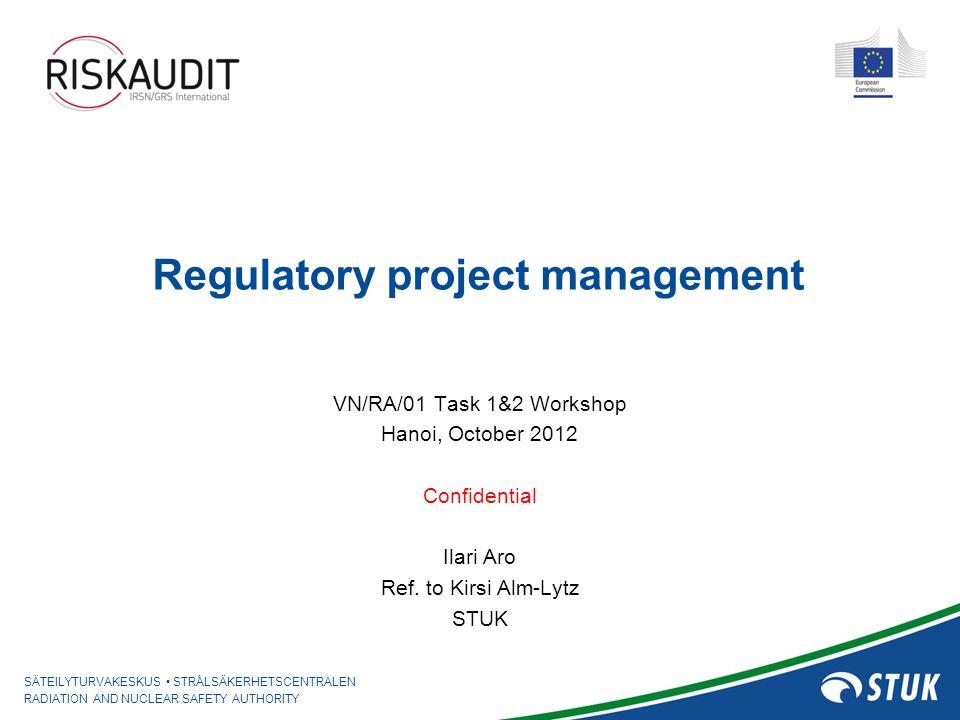 SÄTEILYTURVAKESKUS STRÅLSÄKERHETSCENTRALEN RADIATION AND NUCLEAR SAFETY AUTHORITY Regulatory project management VN/RA/01 Task 1&2 Workshop Hanoi, Octo