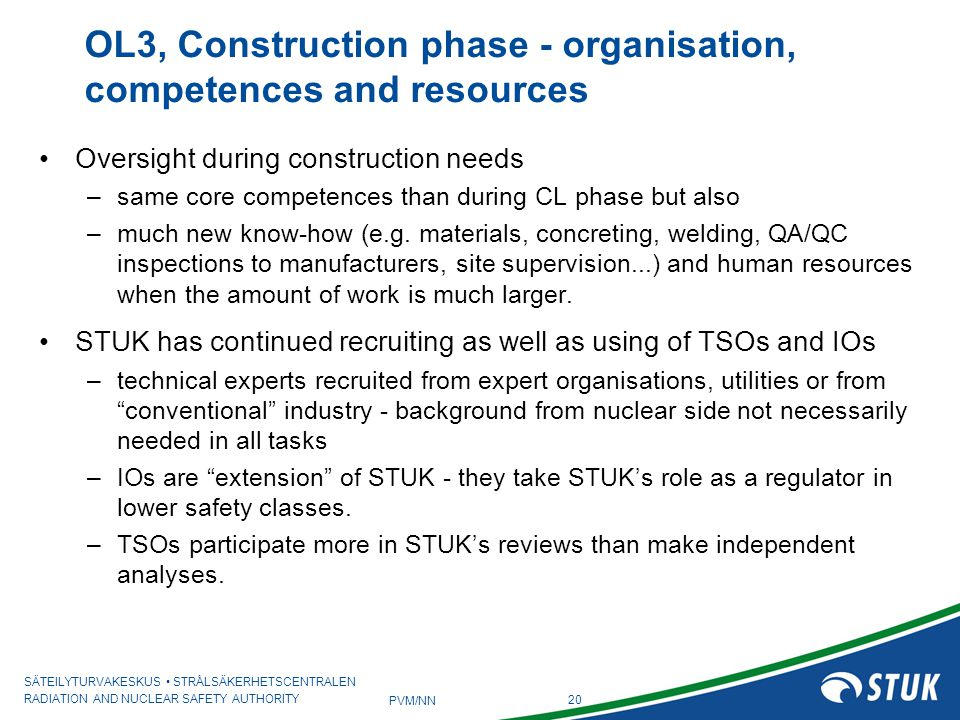 SÄTEILYTURVAKESKUS STRÅLSÄKERHETSCENTRALEN RADIATION AND NUCLEAR SAFETY AUTHORITY 20 PVM/NN Oversight during construction needs –same core competences than during CL phase but also –much new know-how (e.g.