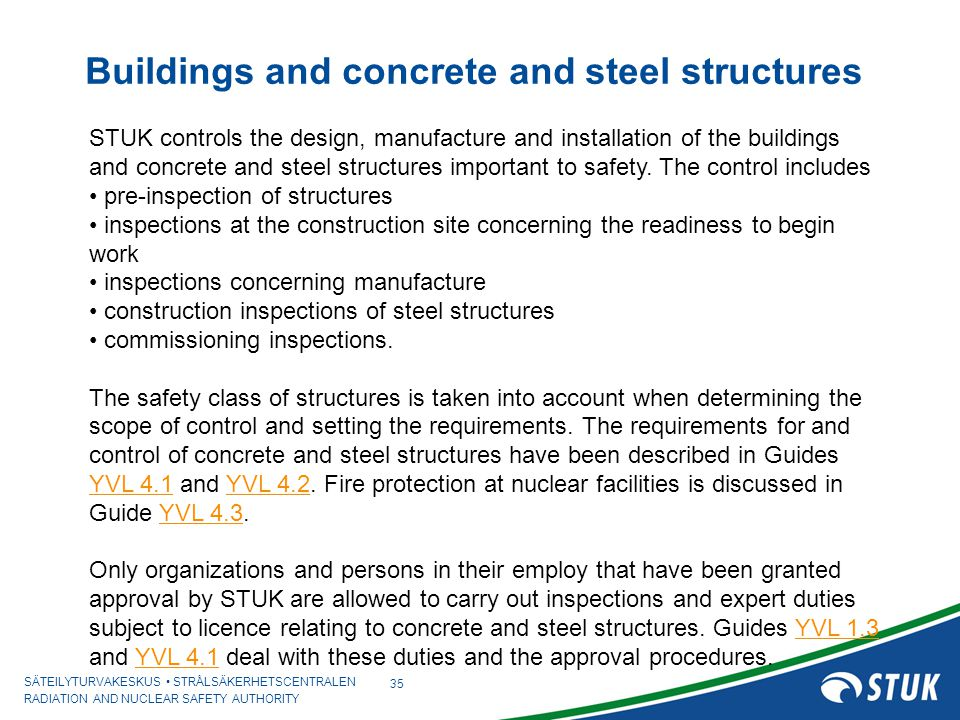 SÄTEILYTURVAKESKUS STRÅLSÄKERHETSCENTRALEN RADIATION AND NUCLEAR SAFETY AUTHORITY Buildings and concrete and steel structures 35 STUK controls the design, manufacture and installation of the buildings and concrete and steel structures important to safety.