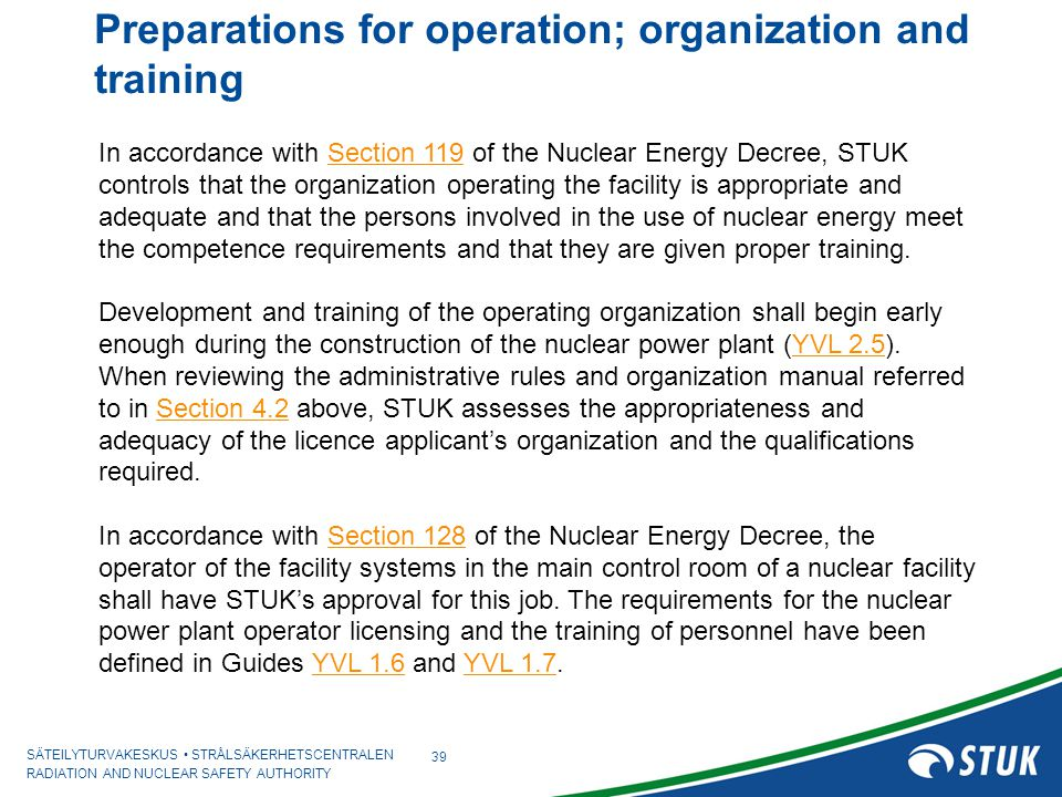 SÄTEILYTURVAKESKUS STRÅLSÄKERHETSCENTRALEN RADIATION AND NUCLEAR SAFETY AUTHORITY Preparations for operation; organization and training 39 In accordance with Section 119 of the Nuclear Energy Decree, STUK controls that the organization operating the facility is appropriate and adequate and that the persons involved in the use of nuclear energy meet the competence requirements and that they are given proper training.Section 119 Development and training of the operating organization shall begin early enough during the construction of the nuclear power plant (YVL 2.5).YVL 2.5 When reviewing the administrative rules and organization manual referred to in Section 4.2 above, STUK assesses the appropriateness and adequacy of the licence applicant's organization and the qualifications required.Section 4.2 In accordance with Section 128 of the Nuclear Energy Decree, the operator of the facility systems in the main control room of a nuclear facility shall have STUK's approval for this job.
