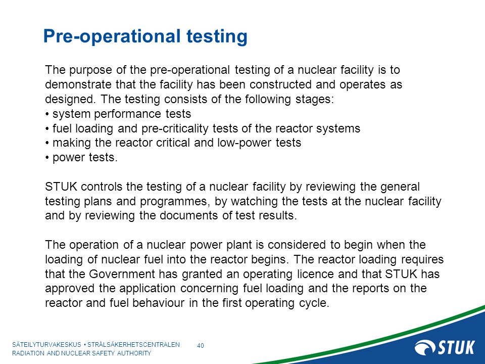 SÄTEILYTURVAKESKUS STRÅLSÄKERHETSCENTRALEN RADIATION AND NUCLEAR SAFETY AUTHORITY Pre-operational testing 40 The purpose of the pre-operational testing of a nuclear facility is to demonstrate that the facility has been constructed and operates as designed.