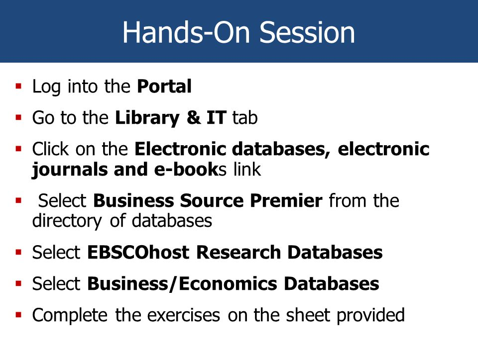 Hands-On Session  Log into the Portal  Go to the Library & IT tab  Click on the Electronic databases, electronic journals and e-books link  Select Business Source Premier from the directory of databases  Select EBSCOhost Research Databases  Select Business/Economics Databases  Complete the exercises on the sheet provided