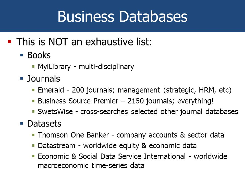 Business Databases  This is NOT an exhaustive list:  Books  MyiLibrary - multi-disciplinary  Journals  Emerald - 200 journals; management (strategic, HRM, etc)  Business Source Premier – 2150 journals; everything.