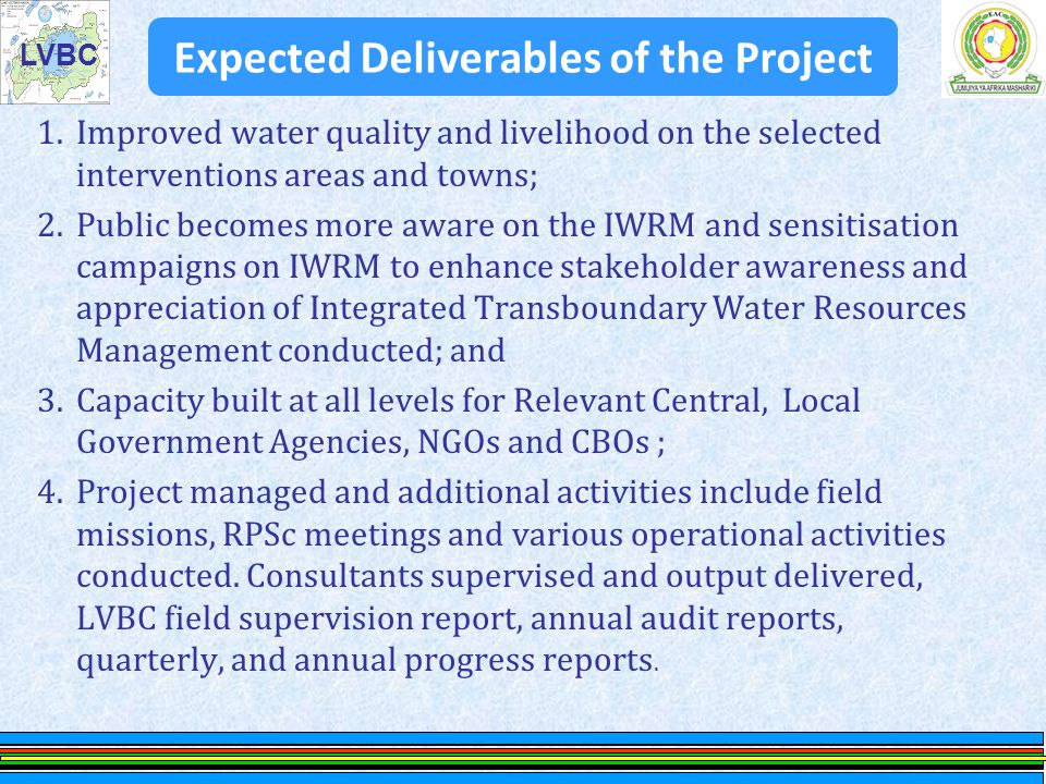 LVBC Goal, Objectives &Project components The overall goal to which the project will contribute to is Enhance the development and management of the LVB water resources in a sustainable manner by addressing water quality challenges through the promotion of the IWRM in the Region The objective of the project is To address water qu ality challenges in the Lake Victoria Basin through the IWRM principle.