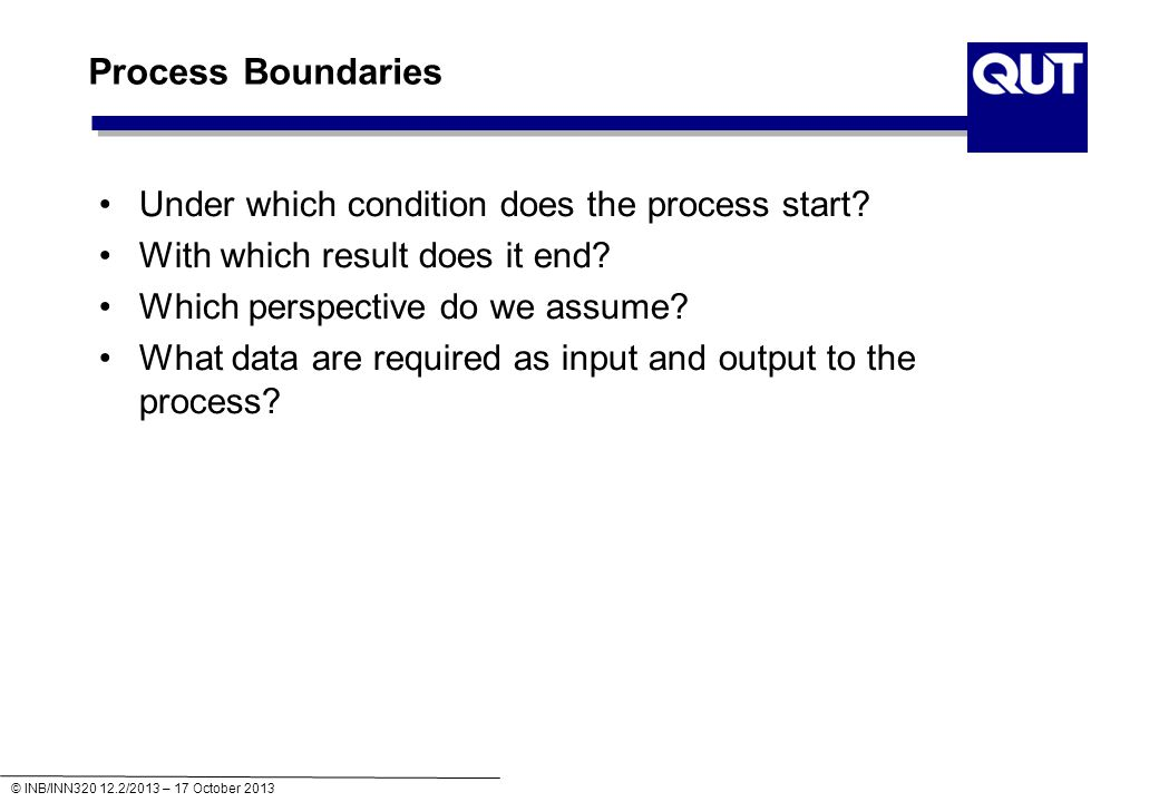 © INB/INN320 12.2/2013 – 17 October 2013 Process Boundaries Under which condition does the process start.
