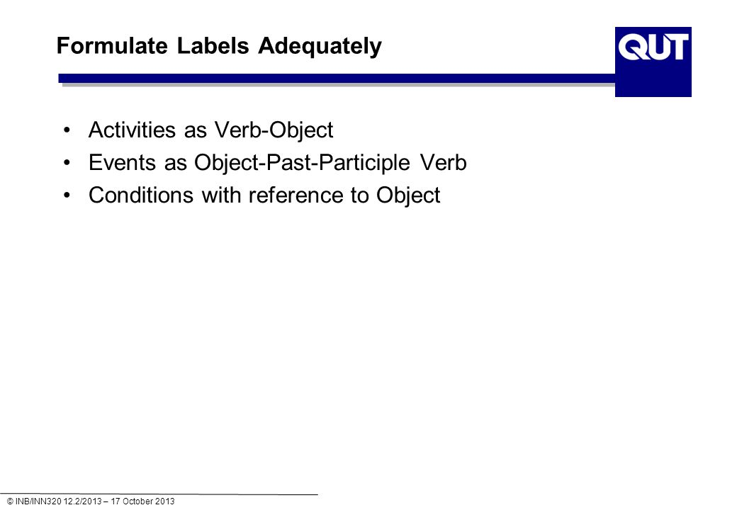 © INB/INN320 12.2/2013 – 17 October 2013 Formulate Labels Adequately Activities as Verb-Object Events as Object-Past-Participle Verb Conditions with reference to Object