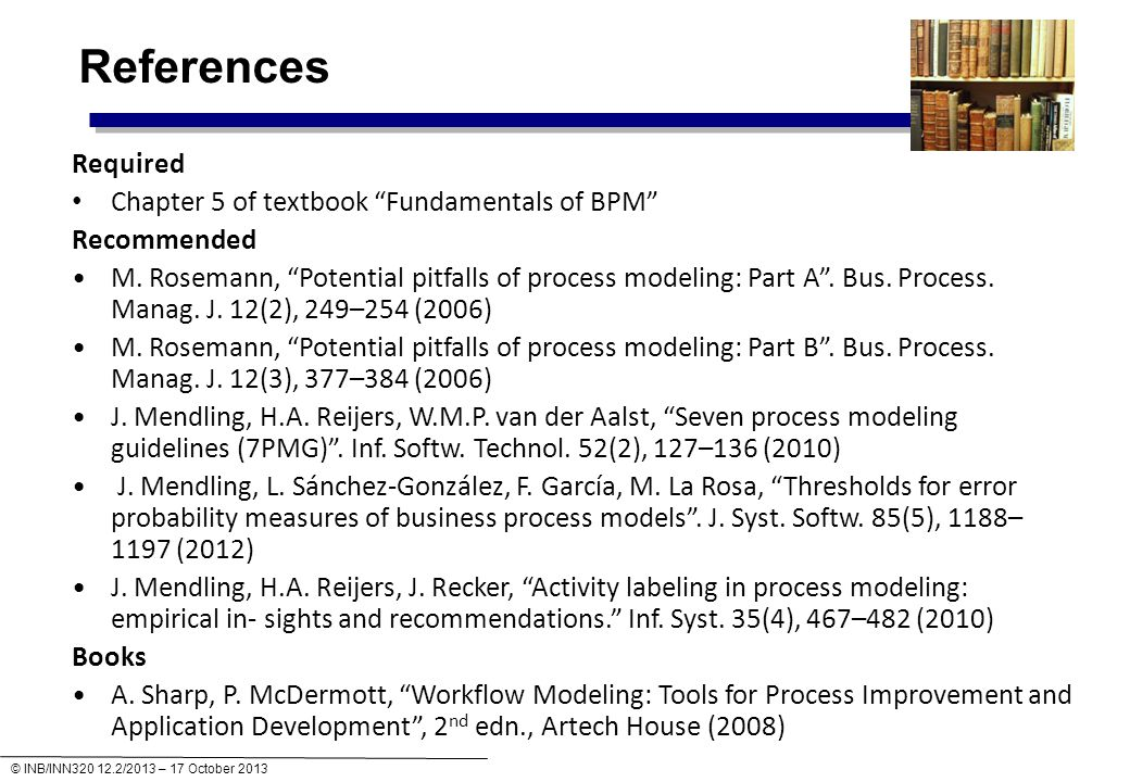 © INB/INN320 12.2/2013 – 17 October 2013 References Required Chapter 5 of textbook Fundamentals of BPM Recommended M.