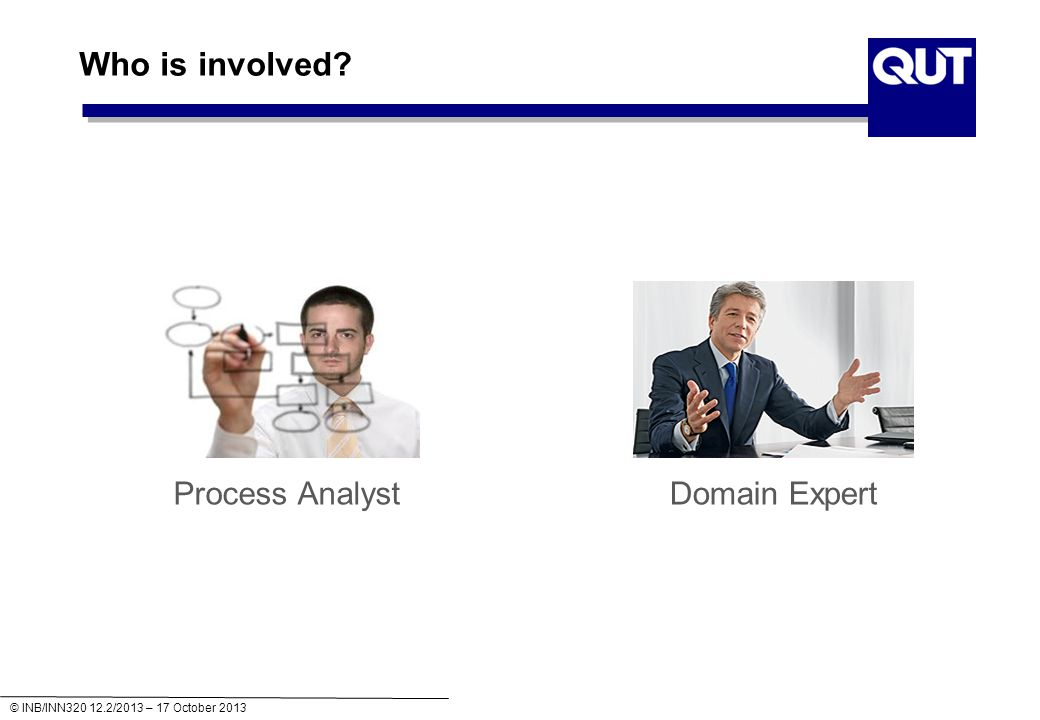 © INB/INN320 12.2/2013 – 17 October 2013 Process Discovery - Summary Domain expert and process analyst have different strengths and limitations in process discovery There are various discovery methods Quality Assurance is important