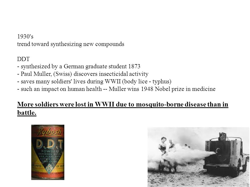 1930 s trend toward synthesizing new compounds DDT - synthesized by a German graduate student 1873 - Paul Muller, (Swiss) discovers insecticidal activity - saves many soldiers lives during WWII (body lice - typhus) - such an impact on human health -- Muller wins 1948 Nobel prize in medicine More soldiers were lost in WWII due to mosquito-borne disease than in battle.