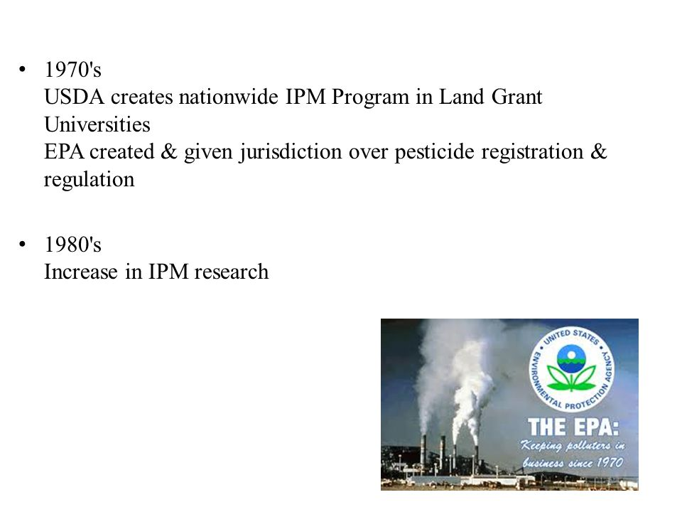 1970 s USDA creates nationwide IPM Program in Land Grant Universities EPA created & given jurisdiction over pesticide registration & regulation 1980 s Increase in IPM research