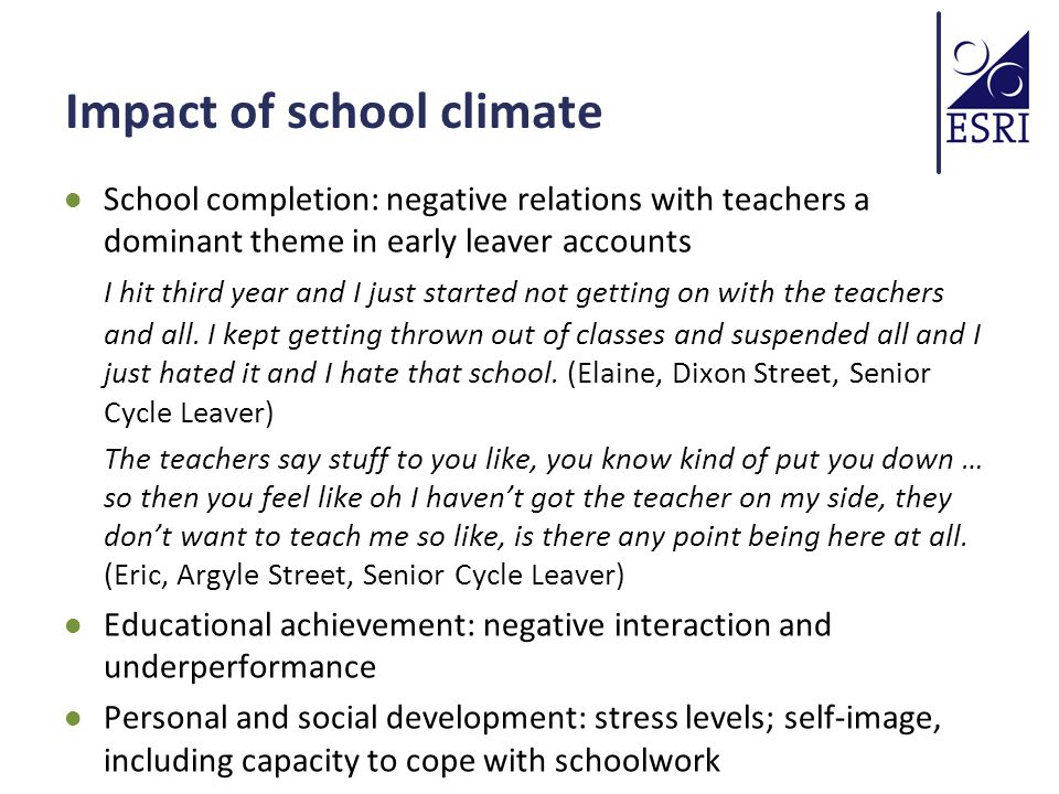 Impact of school climate School completion: negative relations with teachers a dominant theme in early leaver accounts I hit third year and I just started not getting on with the teachers and all.