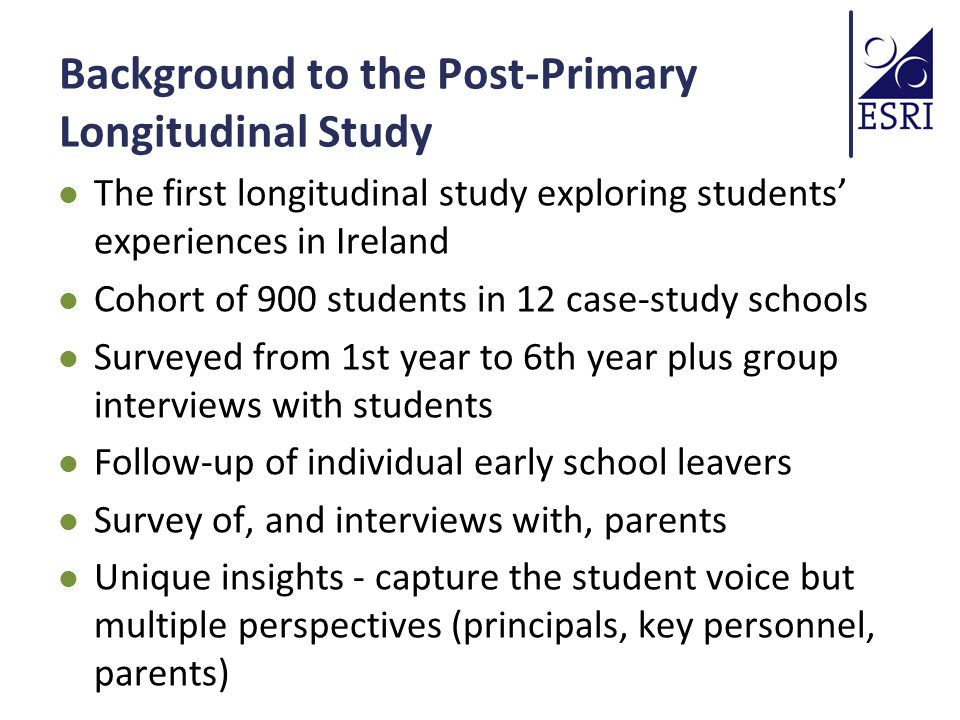 Background to the Post-Primary Longitudinal Study The first longitudinal study exploring students' experiences in Ireland Cohort of 900 students in 12 case-study schools Surveyed from 1st year to 6th year plus group interviews with students Follow-up of individual early school leavers Survey of, and interviews with, parents Unique insights - capture the student voice but multiple perspectives (principals, key personnel, parents)