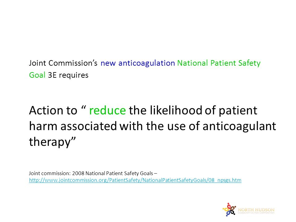Joint Commission's new anticoagulation National Patient Safety Goal 3E requires Action to reduce the likelihood of patient harm associated with the use of anticoagulant therapy Joint commission: 2008 National Patient Safety Goals – http://www.jointcommission.org/PatientSafety/NationalPatientSafetyGoals/08_npsgs.htm http://www.jointcommission.org/PatientSafety/NationalPatientSafetyGoals/08_npsgs.htm