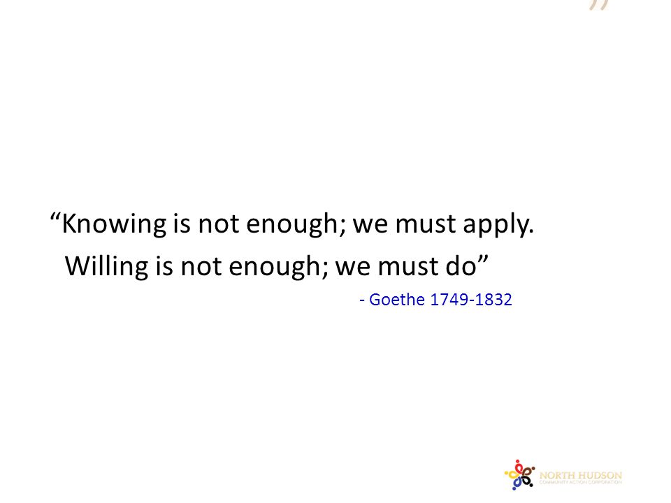 """""""Knowing is not enough; we must apply. Willing is not enough; we must do"""" - Goethe 1749-1832"""