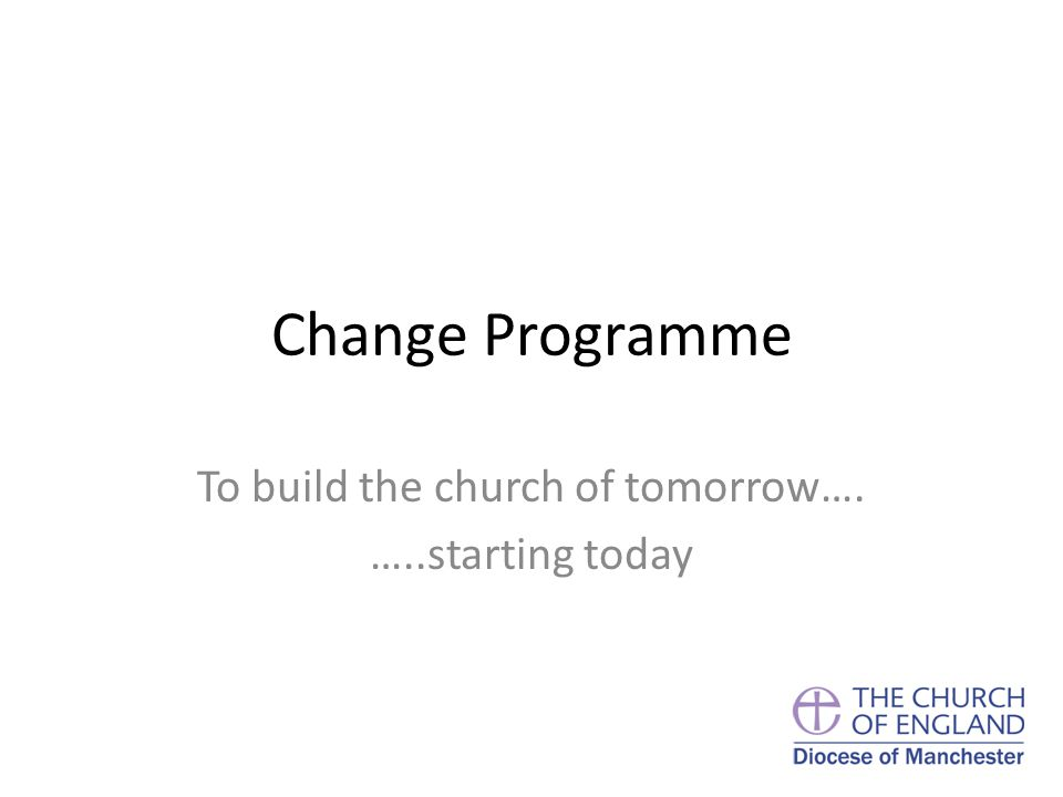 Change Programme To build the church of tomorrow…. …..starting today