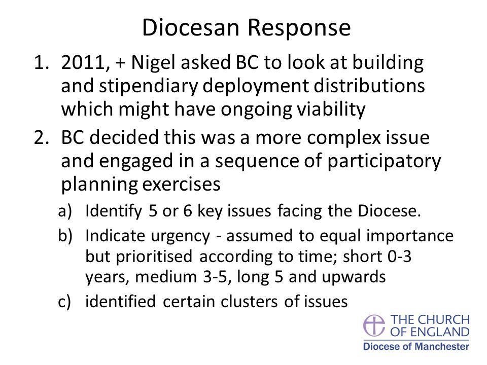 Diocesan Response 1.2011, + Nigel asked BC to look at building and stipendiary deployment distributions which might have ongoing viability 2.BC decided this was a more complex issue and engaged in a sequence of participatory planning exercises a)Identify 5 or 6 key issues facing the Diocese.