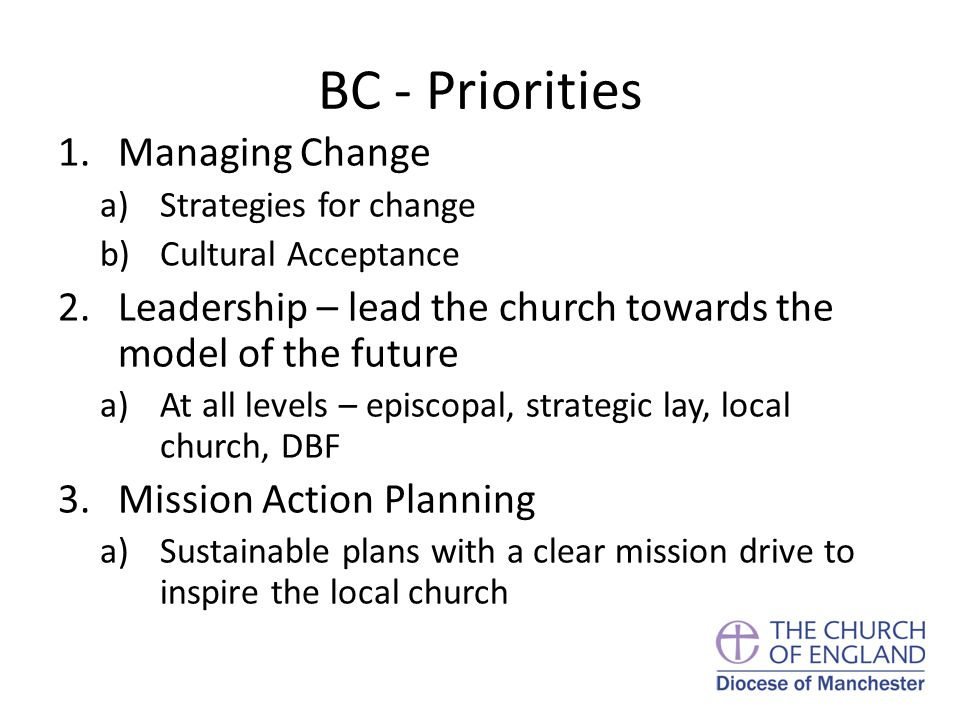 BC - Priorities 1.Managing Change a)Strategies for change b)Cultural Acceptance 2.Leadership – lead the church towards the model of the future a)At all levels – episcopal, strategic lay, local church, DBF 3.Mission Action Planning a)Sustainable plans with a clear mission drive to inspire the local church