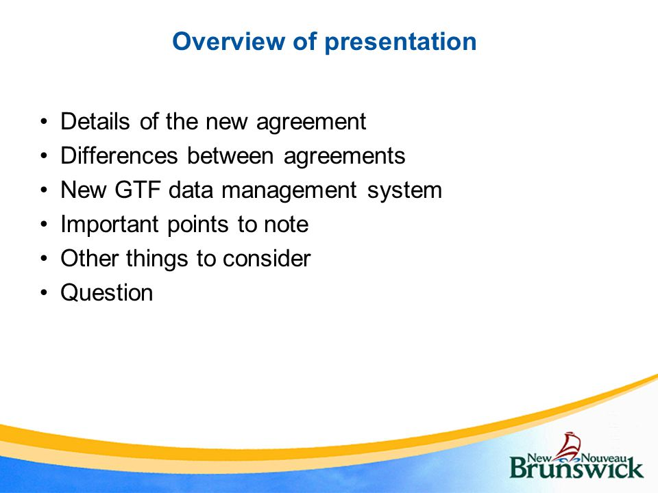Overview of presentation Details of the new agreement Differences between agreements New GTF data management system Important points to note Other things to consider Question