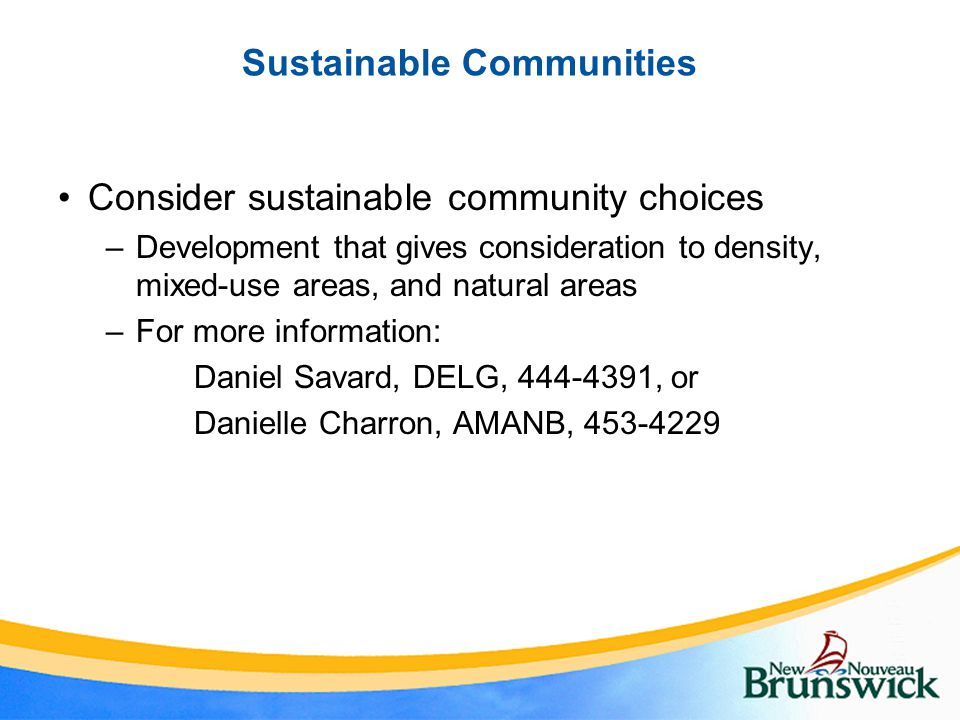 Sustainable Communities Consider sustainable community choices –Development that gives consideration to density, mixed-use areas, and natural areas –For more information: Daniel Savard, DELG, 444-4391, or Danielle Charron, AMANB, 453-4229