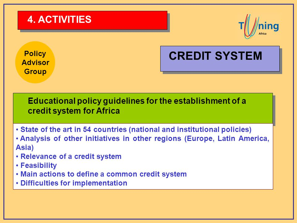 Educational policy guidelines for the establishment of a credit system for Africa State of the art in 54 countries (national and institutional policies) Analysis of other initiatives in other regions (Europe, Latin America, Asia) Relevance of a credit system Feasibility Main actions to define a common credit system Difficulties for implementation 4.