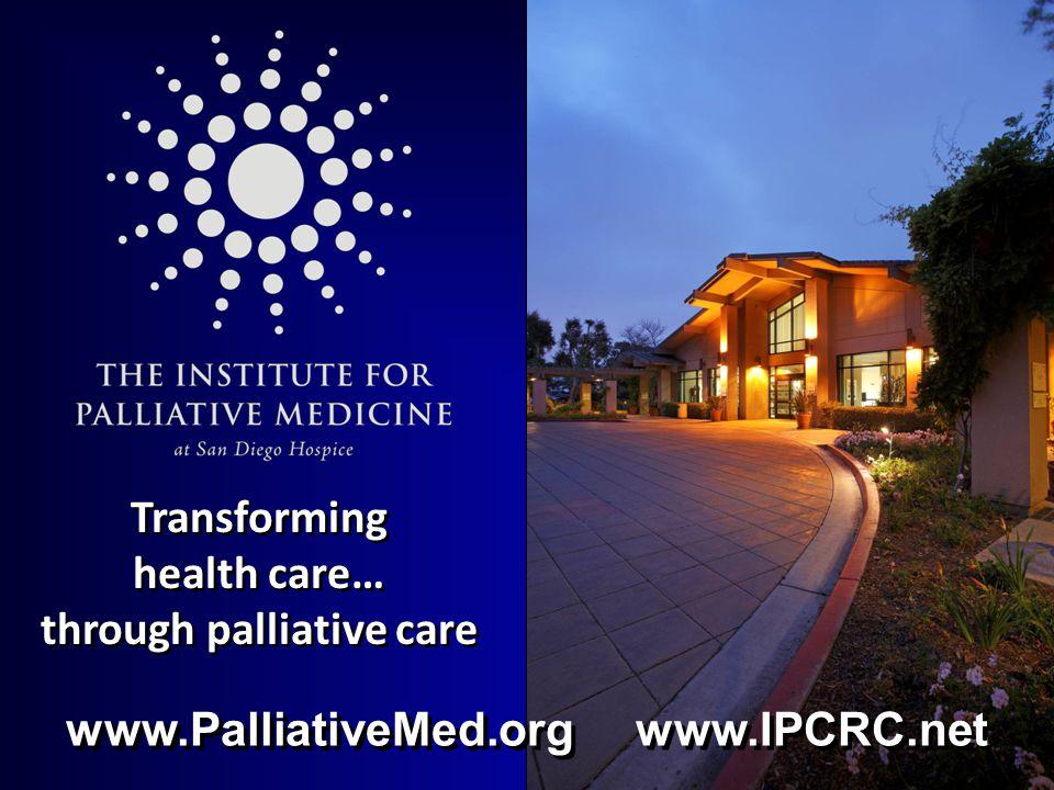 Transforming health care… through palliative care www.PalliativeMed.org www.IPCRC.net