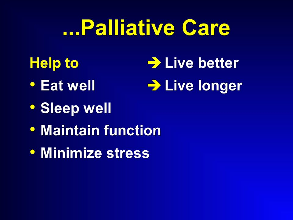 ...Palliative Care Help to Eat well Eat well Sleep well Sleep well Maintain function Maintain function Minimize stress Minimize stress  Live better  Live longer