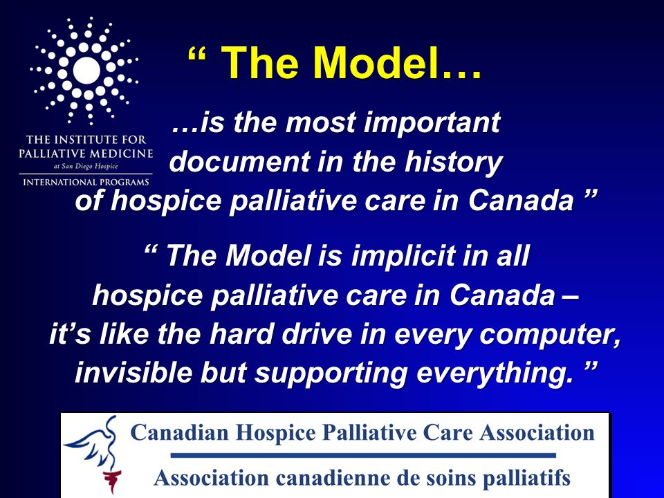 The Model… …is the most important document in the history of hospice palliative care in Canada The Model is implicit in all hospice palliative care in Canada – it's like the hard drive in every computer, invisible but supporting everything.