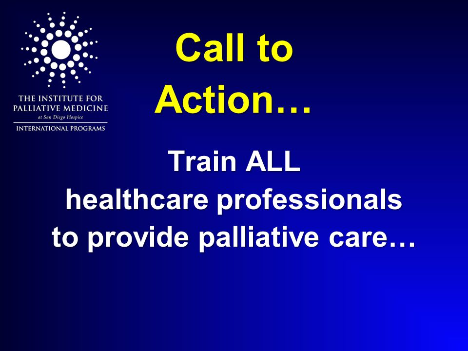 Call to Action… Train ALL healthcare professionals to provide palliative care…