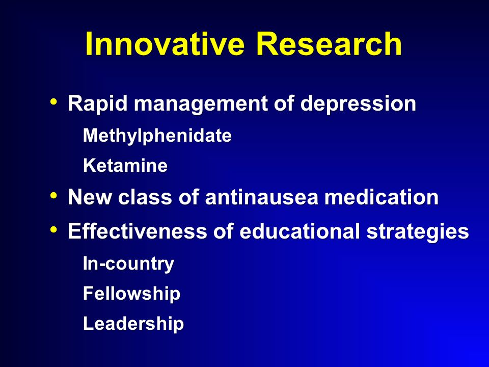 Innovative Research Rapid management of depression Rapid management of depressionMethylphenidateKetamine New class of antinausea medication New class of antinausea medication Effectiveness of educational strategies Effectiveness of educational strategiesIn-countryFellowshipLeadership