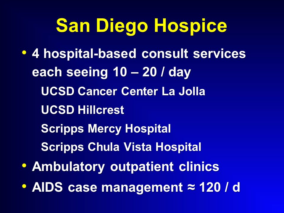 San Diego Hospice 4 hospital-based consult services each seeing 10 – 20 / day 4 hospital-based consult services each seeing 10 – 20 / day UCSD Cancer Center La Jolla UCSD Hillcrest Scripps Mercy Hospital Scripps Chula Vista Hospital Ambulatory outpatient clinics Ambulatory outpatient clinics AIDS case management ≈ 120 / d AIDS case management ≈ 120 / d