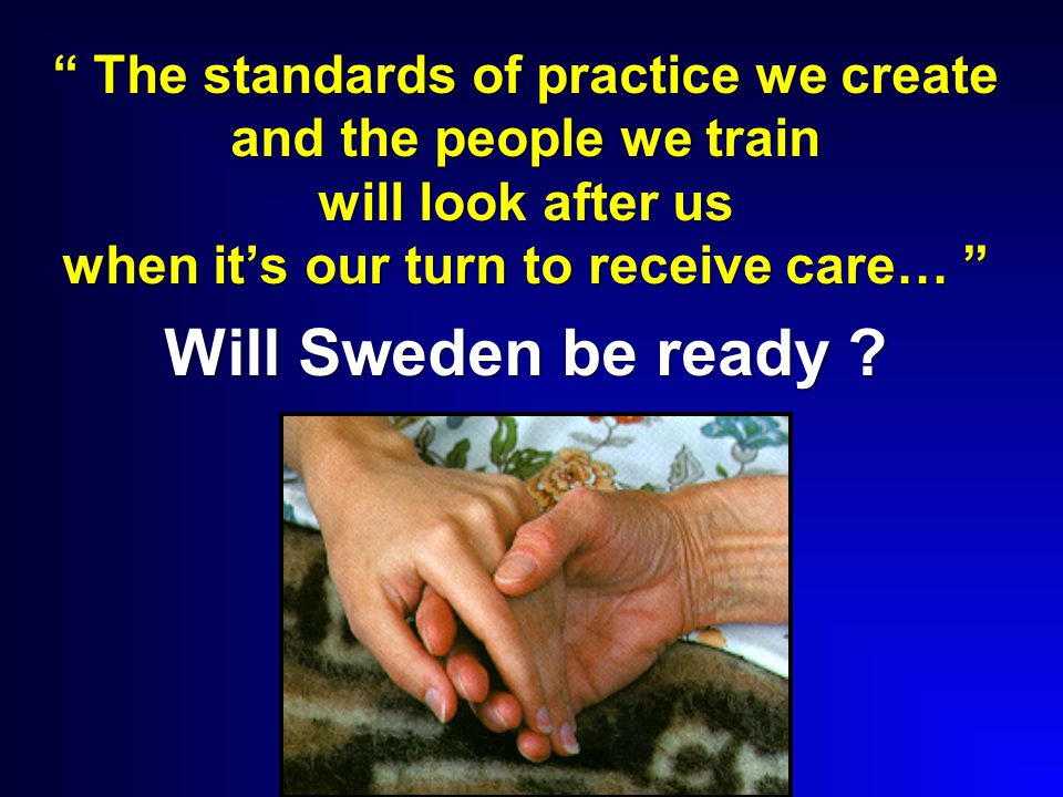 The standards of practice we create and the people we train will look after us when it's our turn to receive care… Will Sweden be ready ?